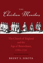 The Christian Monitors: The Church of England and the Age of Benevolence, 1680-1730 by Brent S. Sirota
