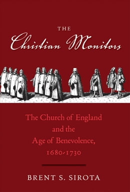 Book The Christian Monitors: The Church of England and the Age of Benevolence, 1680-1730 by Brent S. Sirota