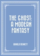 The Ghost: A Modern Fantasy by Arnold Bennett