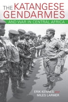 The Katangese Gendarmes and War in Central Africa: Fighting Their Way Home by Larmer, Miles