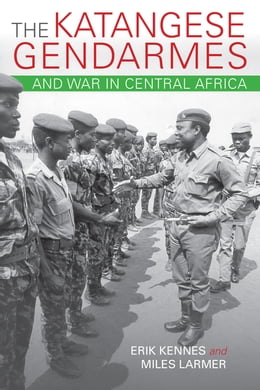 Book The Katangese Gendarmes and War in Central Africa: Fighting Their Way Home by Erik Kennes
