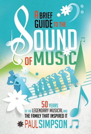 A Brief Guide to The Sound of Music 50 Years of the Legendary Musical and the Family who Inspired It