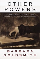 Other Powers: The Age of Suffrage, Spiritualism, and the Scandalous Victoria Woodhull by Barbara Goldsmith