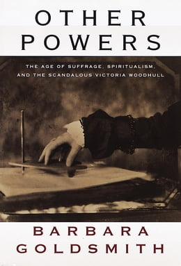 Book Other Powers: The Age of Suffrage, Spiritualism, and the Scandalous Victoria Woodhull by Barbara Goldsmith