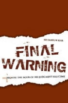 Final Warning: Because the Hour of His Judgment Has Come by Rev Daniel W Blair