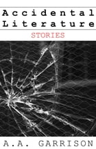 Accidental Literature: Stories by A.A. Garrison