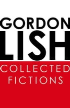 Collected Fictions by Gordon Lish