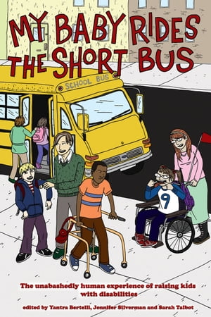 My Baby Rides The Short Bus: THE UNABASHEDLY HUMAN EXPERIENCE OF RAISING KIDS WITH DISABILITIES by Jennifer Silverman