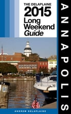 ANNAPOLIS - The Delaplaine 2015 Long Weekend Guide by Andrew Delaplaine