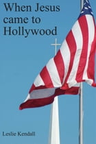 When Jesus Came to Hollywood by Leslie Kendall