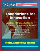 Foundations for Innovation: Strategic R&D Opportunities for 21st Century Cyber-Physical Systems - Connecting Computer and Information Systems With the by Progressive Management