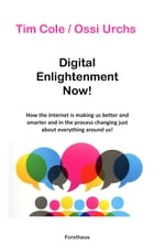 Digital Enlightenment Now!: How the Internet is making us better and smarter and in the process changing just about everything a by Tim Cole