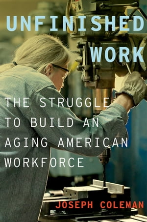 Unfinished Work The Struggle to Build an Aging American Workforce