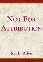 Not for Attribution: A Treasury of Public relations/Public Affairs Anecdotes by Jon. L. Allen