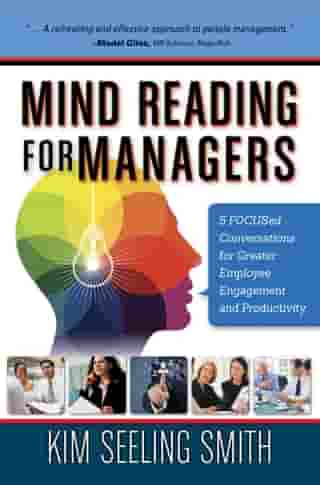 Mind Reading for Managers: 5 FOCUSED Conversations for Greater Employee Engagement and Productivity by Kim Seeling Smith