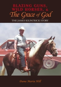 Blazing Guns, Wild Horses, & the Grace of God: The James Kilpatrick Story