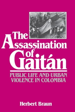 Book The Assassination of Gaitan: Public Life and Urban Violence in Colombia by Braun, Herbert