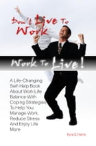 Don't Live To Work -- Work To Live!: A Life-Changing Self-Help Book About Work Life Balance With Coping Strategies To Help You Manage Wor by Kyra G. Harris