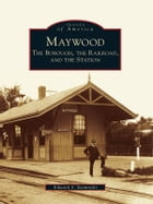 Maywood:: The Borough, the Railroad, and the Station by Edward S. Kaminski