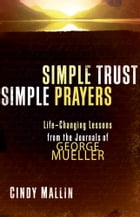 Simple Trust, Simple Prayers: Life-Changing Lessons From The Journals of George Mueller by Cindy Mallin