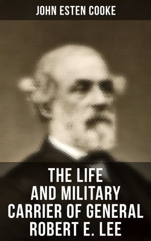 The Life and Military Carrier of General Robert E. Lee: Lee's Early Life, Military Campaigns, Last Days, The Funeral & Tributes to General Lee