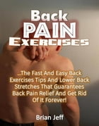 Back Pain Exercises: The Fast And Easy Back Exercises Tips And Lower Back Stretches That Guarantees Back Pain Relief And Get Rid Of It Forever! by Brian Jeff