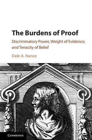 The Burdens of Proof Discriminatory Power,  Weight of Evidence,  and Tenacity of Belief