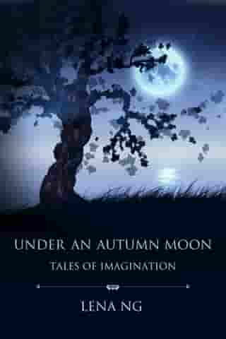 Under an Autumn Moon: Tales of Imagination by Lena Ng