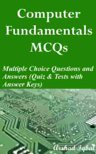 Computer Fundamentals MCQs: Multiple Choice Questions and Answers (Quiz & Tests with Answer Keys) by Arshad Iqbal