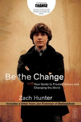 Book Be the Change: Your Guide to Freeing Slaves and Changing the World by Zach Hunter