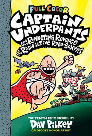 Captain Underpants and the Revolting Revenge of the Radioactive Robo-Boxers: Color Edition (Captain Underpants #10)