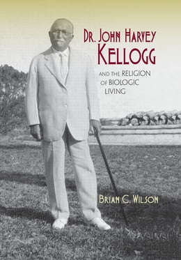 Book Dr. John Harvey Kellogg and the Religion of Biologic Living by Brian C. Wilson