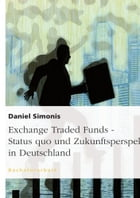 Exchange Traded Funds - Status quo und Zukunftsperspektiven in Deutschland: Status quo und Zukunftsperspektiven in Deutschland by Daniel Simonis