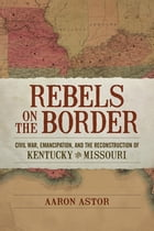 Rebels on the Border: Civil War, Emancipation, and the Reconstruction of Kentucky and Missouri by Aaron Astor