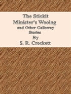 The Stickit Minister's Wooing and Other Galloway Stories by S. R. Crockett