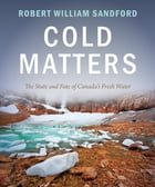 Cold Matters: The State and Fate of Canada's Fresh Water: The State and Fate of Canada's Fresh Water by Robert William Sandford