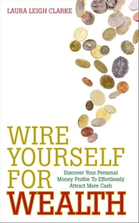 Wire Yourself For Wealth: Discover Your Personal Wealth Profile and How to Make it Work for You
