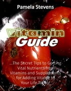 Vitamin Guide: The Secret Tips to Getting Vital Nutrients from Vitamins and Supplements for Adding Vitality to Your Life Today! by Pamela Stevens