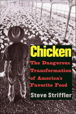 Book Chicken: The Dangerous Transformation of America's Favorite Food by Steve Striffler