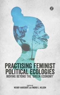 Practising Feminist Political Ecologies: Moving Beyond the 'Green Economy'