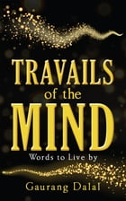 Travails of the Mind: Words to Live by by Gaurang Dalal
