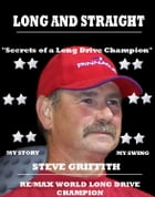 Long And Straight Golf: Secrets of a long drive champion by Steve Griffith