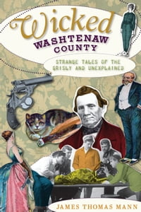 Wicked Washtenaw: Strange Tales of the Grisly and Unexplained