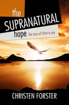 The Supra-Natural Hope: The story of Christ in you by Christen Forster