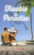 Trouble in Paradise: Trouble Series, #1 by Elise Noble