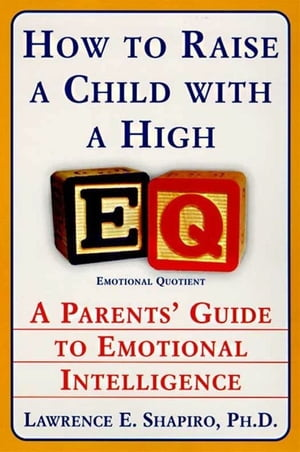 How to Raise a Child with a High EQ: Parents' Guide to Emotional Intelligence by Dr. Lawrence E. Shapiro PhD
