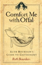 Comfort Me with Offal: Ruth Bourdain's Guide to Gastronomy by Ruth Bourdain