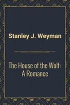The House of the Wolf: A Romance by Stanley J. Weyman