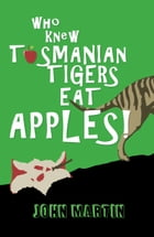 Who Knew Tasmanian Tigers Eat Apples! by John Martin