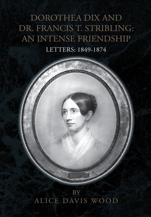 Dorothea Dix and Dr. Francis T. Stribling: an Intense Friendship: Letters: 1849-1874
